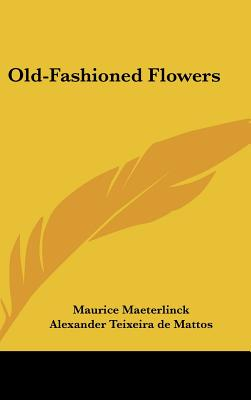 Kessinger Publishing Old-Fashioned Flowers by Maeterlinck, Maurice/ Mattos, Alexander Teixeira de [Hardcover] at Sears.com